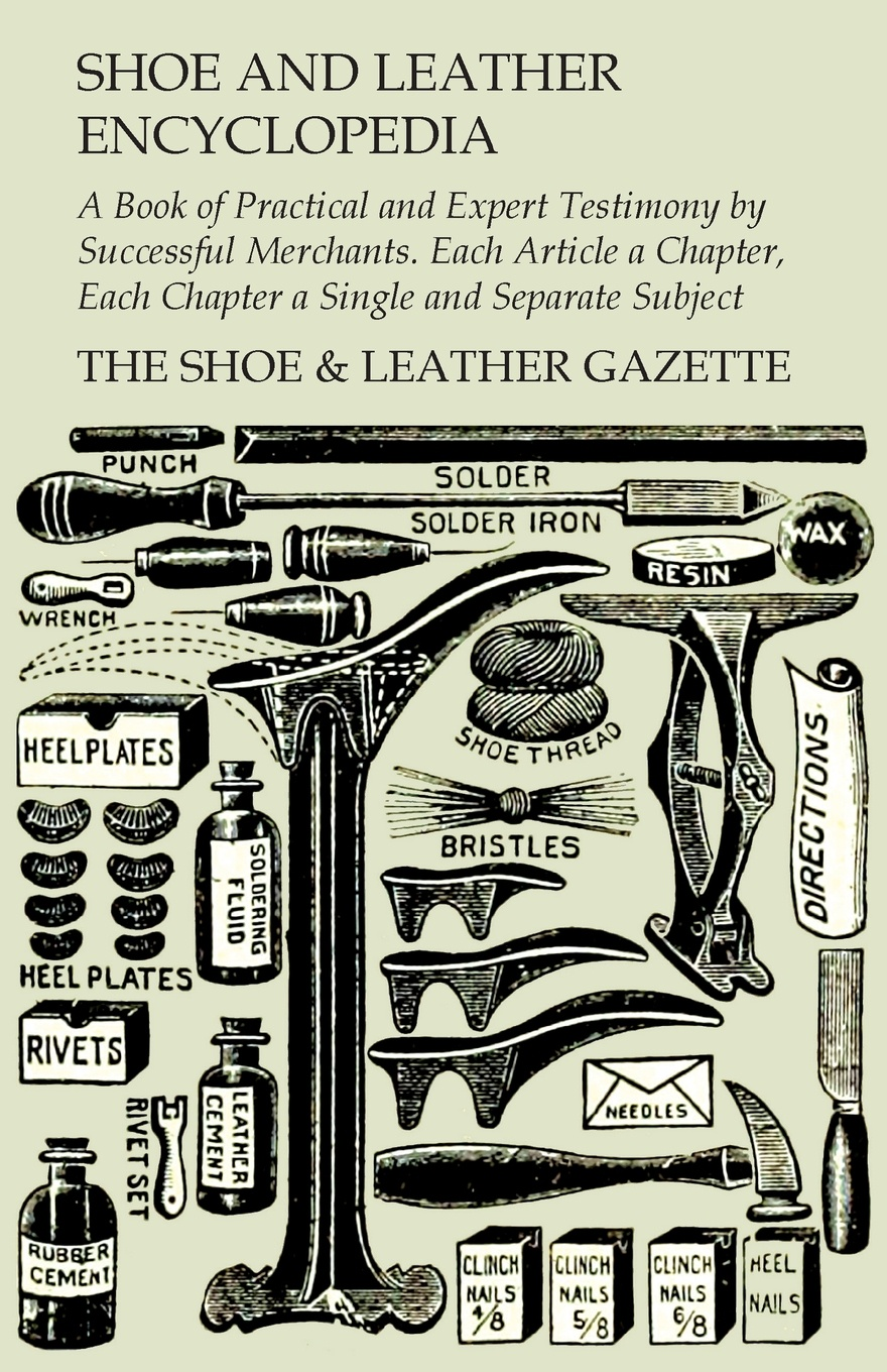 """Shoe and Leather Encyclopedia - A Book of Practical and Expert Testimony by Successful Merchants. Each Article a Chapter, Each Chapter a Single and Separate Subject """"Shoe and Leather Encyclopedia by The Shoe& Leather..."""