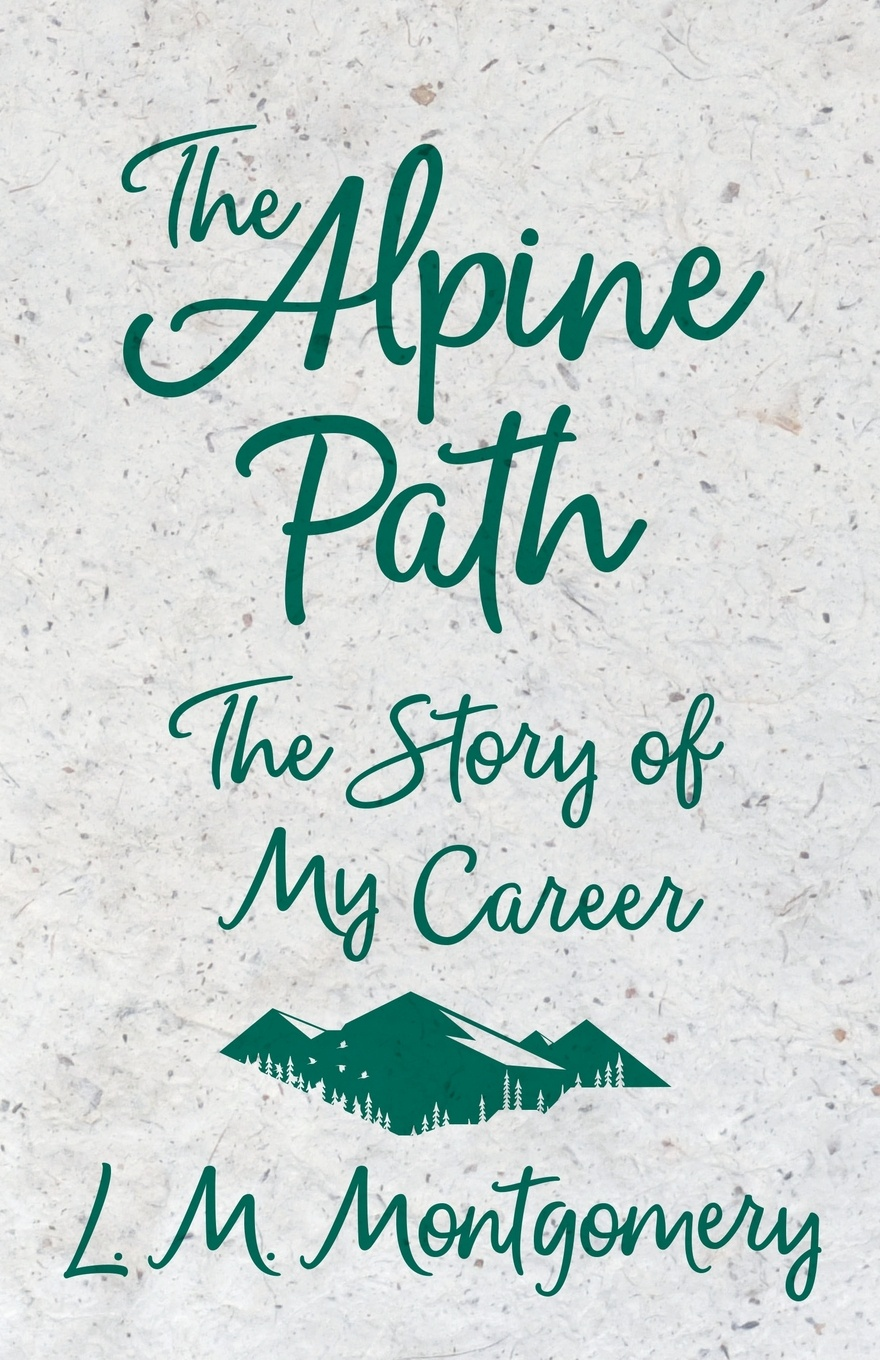 L. M. Montgomery The Alpine Path - The Story of My Career m douglas clark bathsheba her story