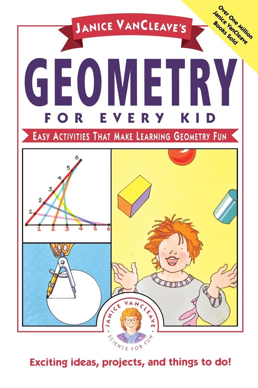 Janice Pratt VanCleave, Van Cleave, VanCleave VanCleaves Geometry for Every Kid. Easy Activities That Make Learning Fun