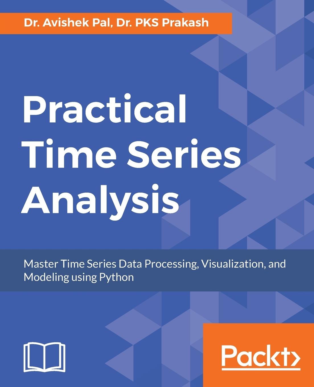 Dr. Avishek Pal, Dr. PKS Prakash Practical Time-Series Analysis wilfredo palma time series analysis