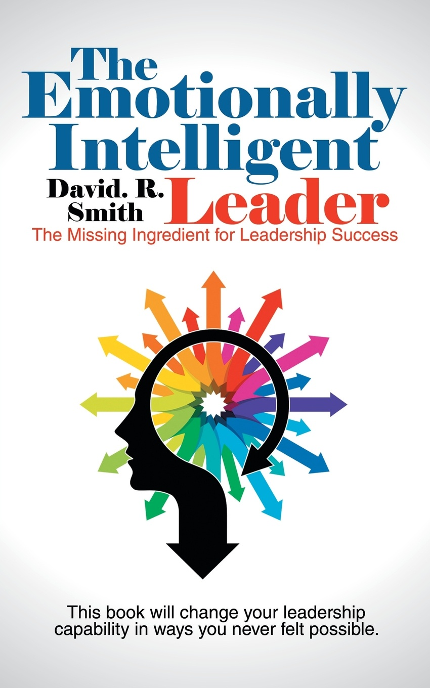 David. R. Smith The Emotionally Intelligent Leader. The Missing Ingredient for Leadership Success unleashing your inner leader an executive coach tells all