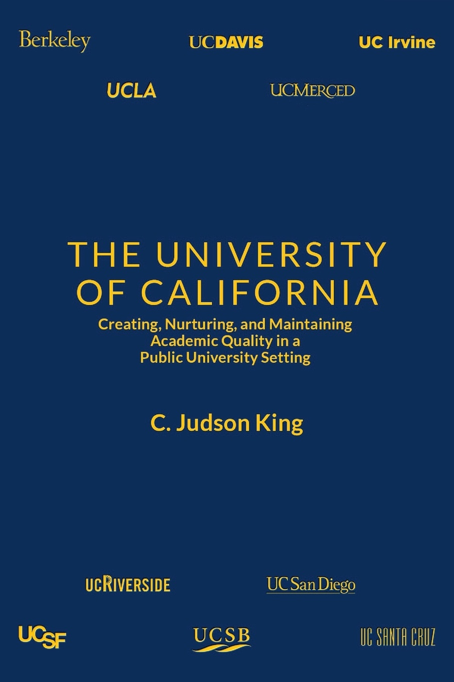 C. Judson King The University of California. Creating, Nurturing, and Maintaining Academic Quality in a Public-University Setting j w 1923 peltason political scientist and leader in higher education 1947 1995 oral history transcript sixteenth president of the university of california chancellor at uc irvine and the university of illinois