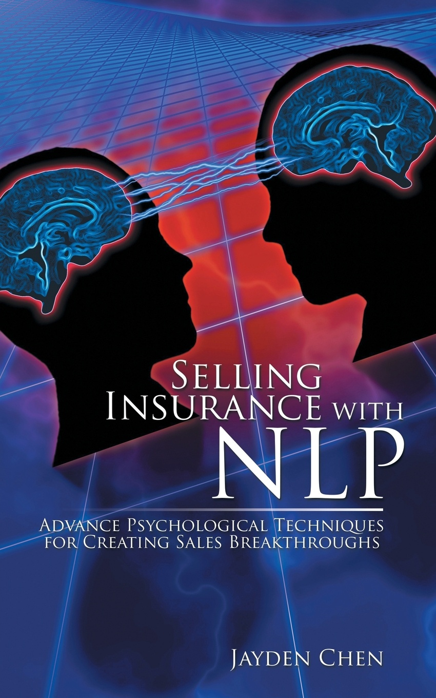 Jayden Chen Selling Insurance with NLP. Advance Psychological Techniques for Creating Sales Breakthroughs robert wollan selling through someone else how to use agile sales networks and partners to sell more