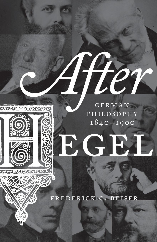 Frederick C. Beiser After Hegel. German Philosophy, 1840-1900 ten neglected classics of philosophy