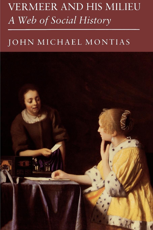 John Michael Montias Vermeer and His Milieu. A Web of Social History