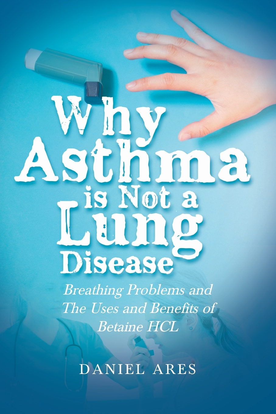 Why Asthma is Not a Lung Disease. Breathing Problems and The Uses and Benefits of Betaine HCL. Daniel Ares
