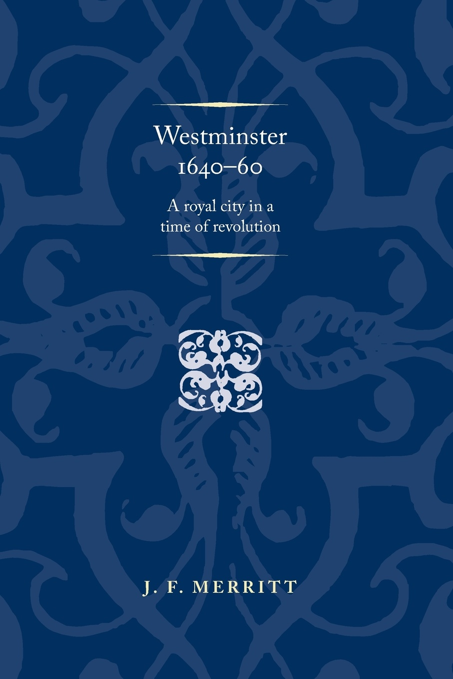 Westminster 1640-60. A Royal City in a Time of Revolution. J. F. Merritt