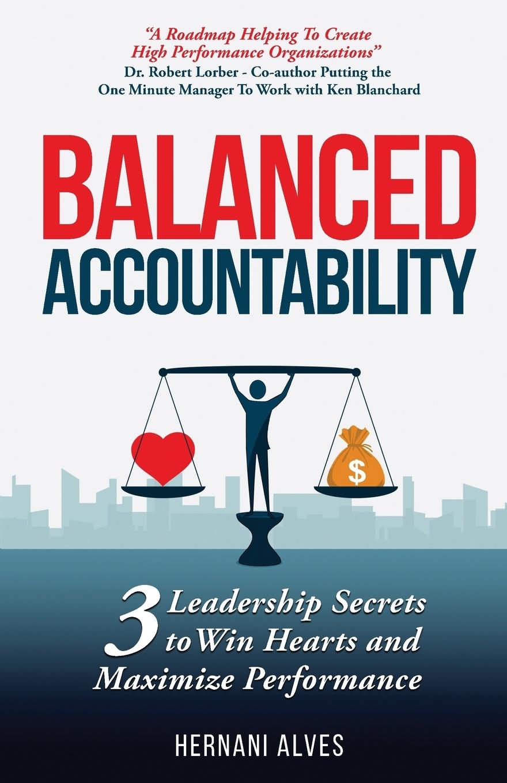 Hernani Alves Balanced Accountability 3 Leadership Secrets to Win Hearts and Maximize Performance