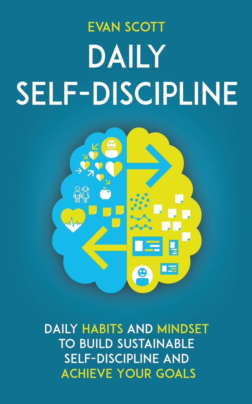 Evan Scott Daily Self-Discipline. Daily Habits and Mindset to Build Sustainable Self-Discipline and Achieve Your Goals leonard jones how fu k d up would it be if
