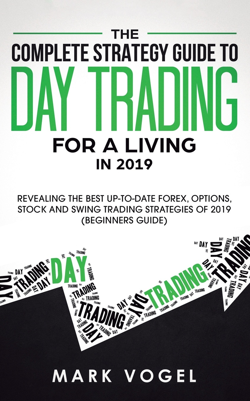 Mark Vogel The Complete Strategy Guide to Day Trading for a Living in 2019. Revealing the Best Up-to-Date Forex, Options, Stock and Swing Trading Strategies of 2019 (Beginners Guide) ann c logue day trading for dummies