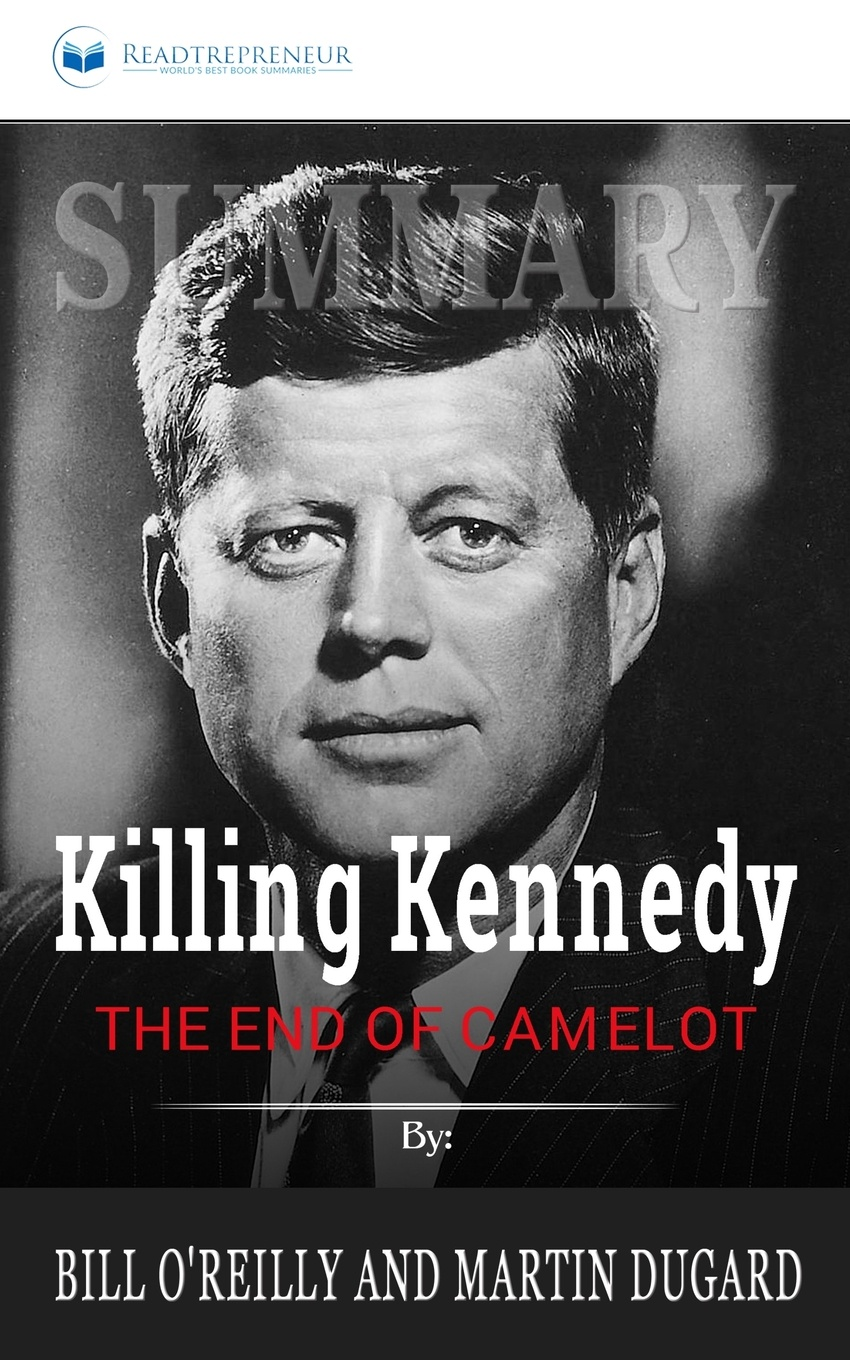 Readtrepreneur Publishing Summary of Killing Kennedy. The End of Camelot by Bill O'Reilly and Martin Dugard bill flanagan bill flanigan u2 at the end of the world