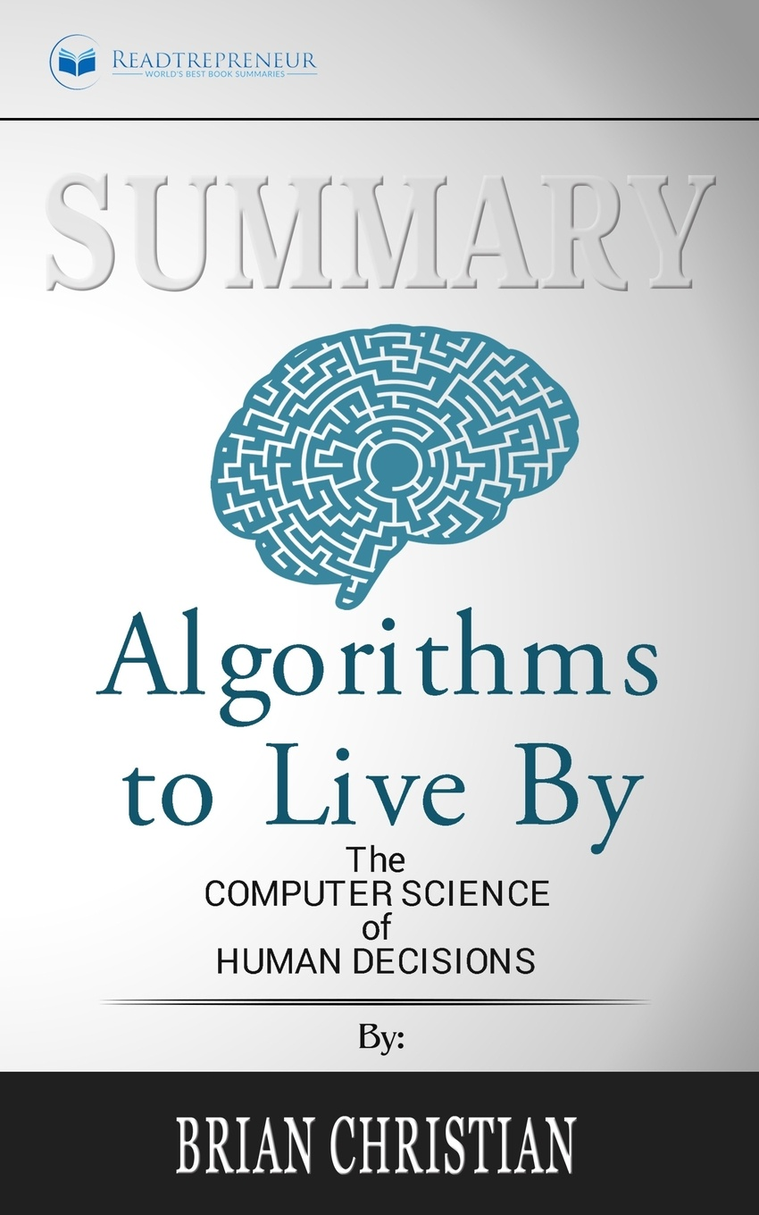 Readtrepreneur Publishing Summary of Algorithms to Live By. The Computer Science of Human Decisions by Brian Christian and Tom Griffiths brian ogawa a river to live by the 12 life principles of morita therapy