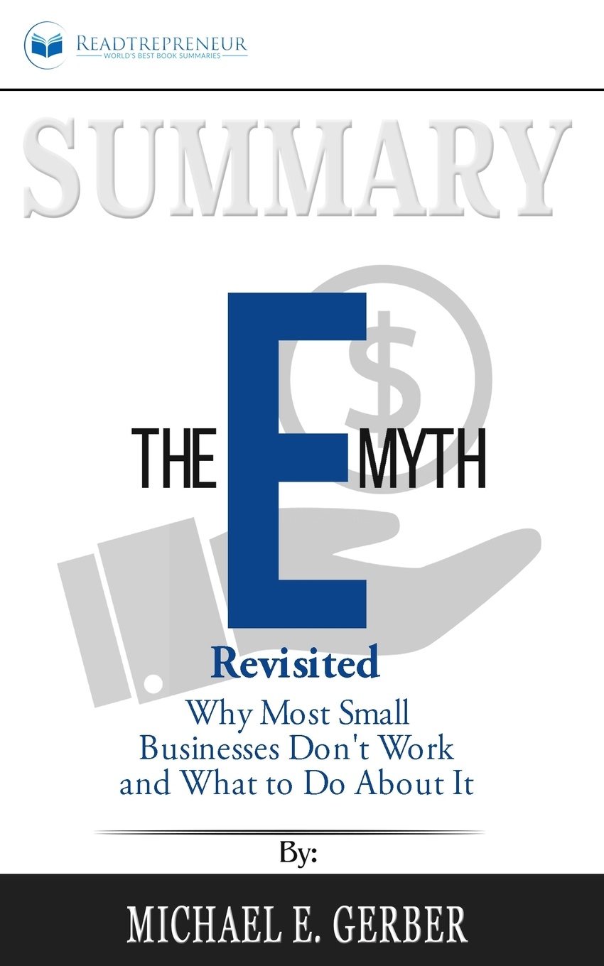 Фото - Readtrepreneur Publishing Summary of The E-Myth Revisited. Why Most Small Businesses Don't Work and What to Do About It by Michael E. Gerber austin james e creating value in nonprofit business collaborations new thinking and practice