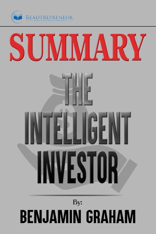 Readtrepreneur Publishing Summary of The Intelligent Investor. The Definitive Book on Value Investing by Benjamin Graham and Jason Zweig preston pysh stig brodersen the intelligent investor 100 page summary