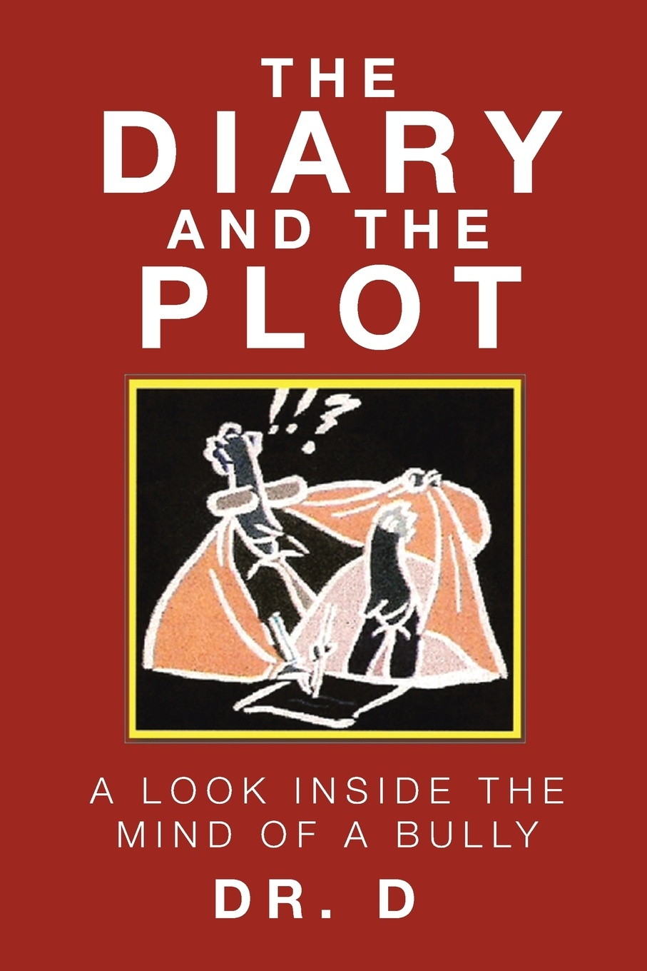 Dr. D The Diary And The Plot. A Look Inside The Mind Of A Bully dr debra stewart finding the good in the workplace bully