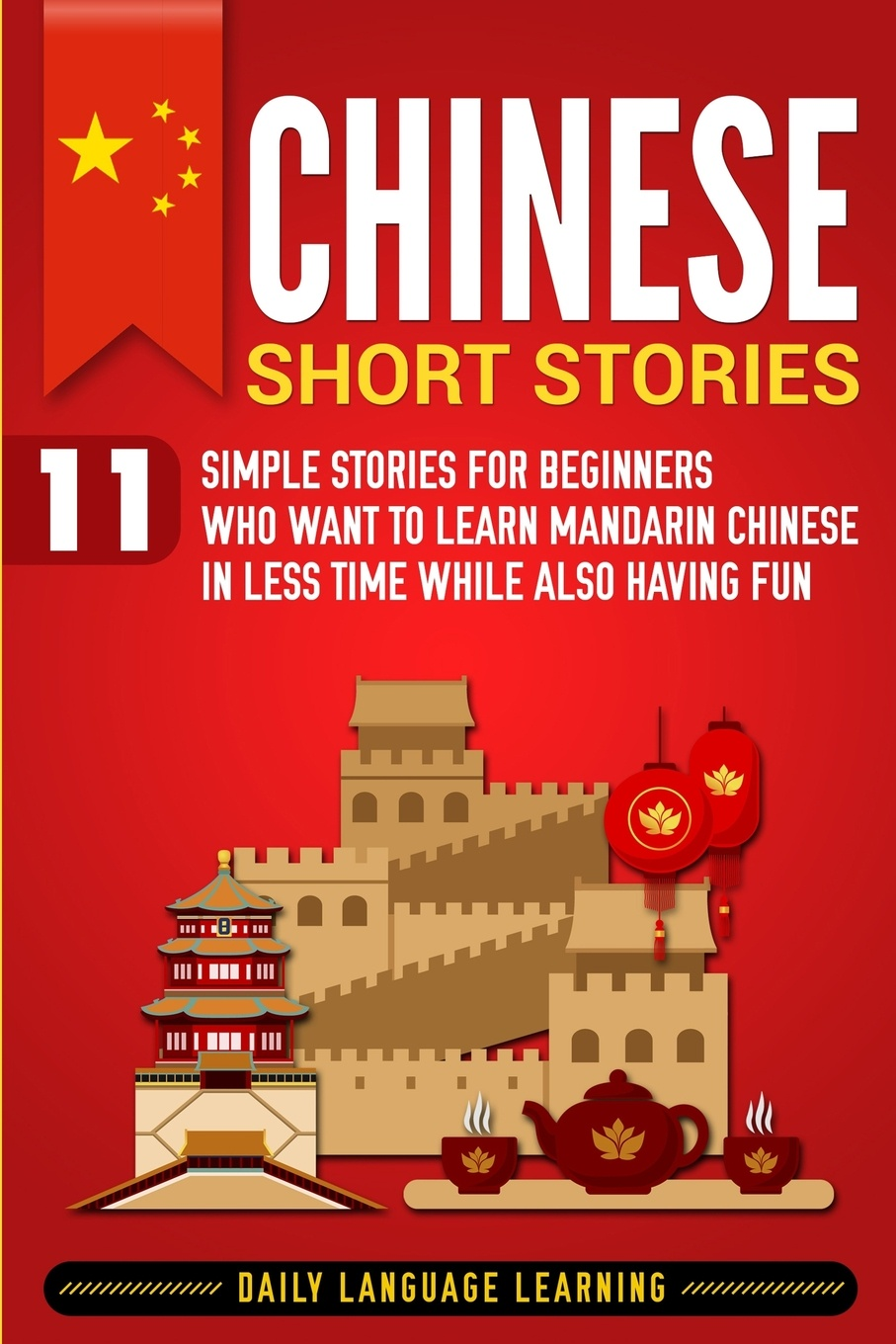 Daily Language Learning Chinese Short Stories. 11 Simple Stories for Beginners Who Want to Learn Mandarin Chinese in Less Time While Also Having Fun