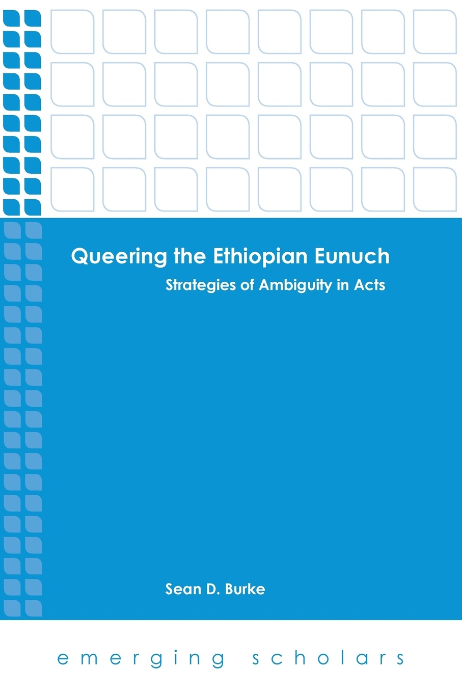 Sean D. Burke Queering the Ethiopian Eunuch. Strategies of Ambiguity in Acts ambiguity in language use