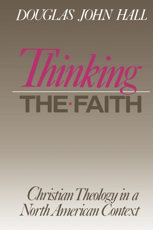 Douglas John Hall Thinking the Faith douglas john hall confessing the faith