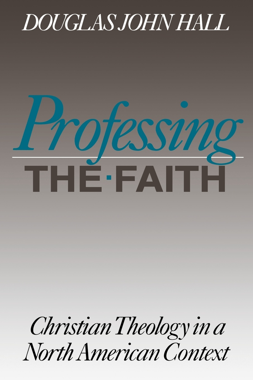 Douglas John Hall Professing the Faith douglas john hall confessing the faith