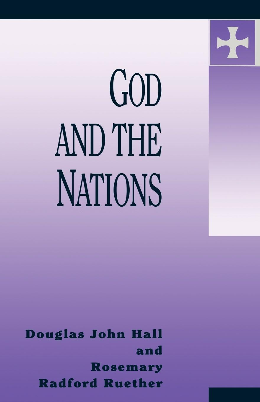 Douglas John Hall, Rosemary Radford Ruether God and the Nations douglas john hall confessing the faith