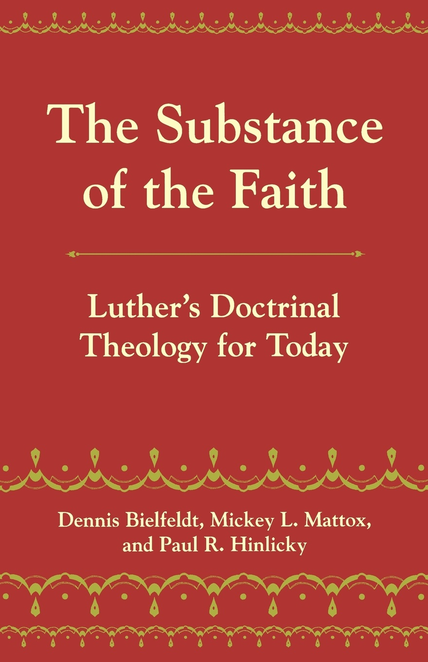 Dennis Bielfeldt, Michey L. Mattox, Paul R. Hinlicky The Substance of the Faith. Luther's Doctrinal Theology for Today brian koralewski doctrinal quotes volume ii