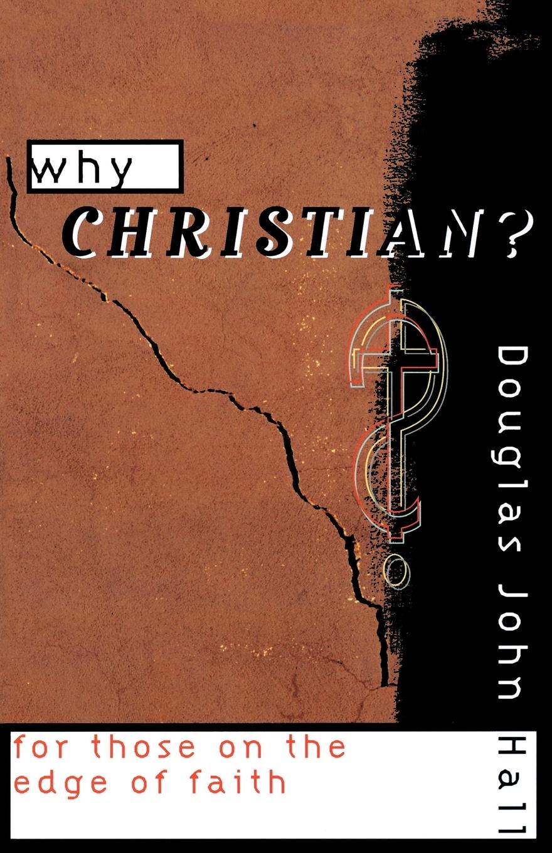 Douglas John Hall Why Christian? douglas john hall confessing the faith