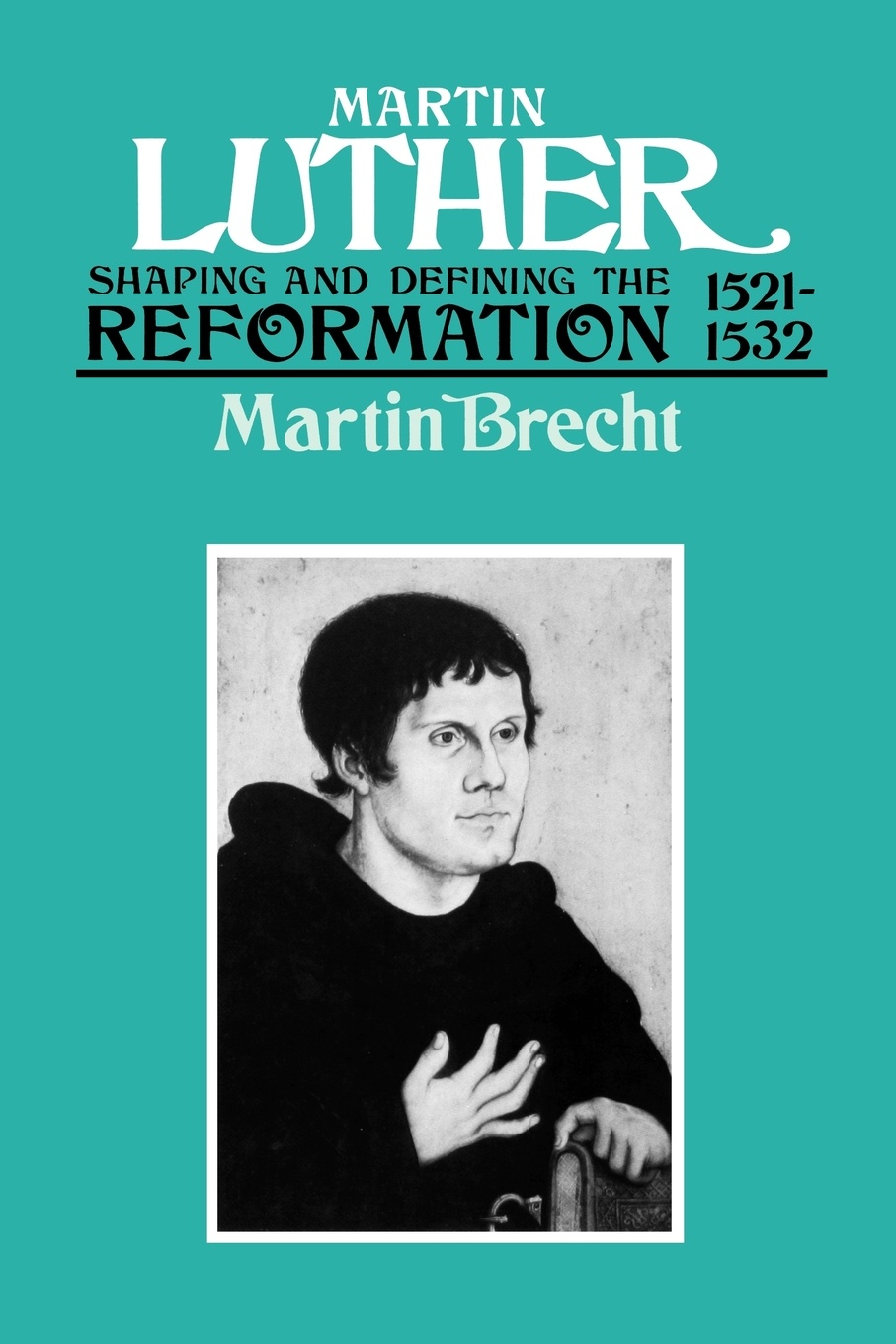 Martin Brecht, James L. Schaaf Luther 1521-1532. Shaping and Defining the Reformation