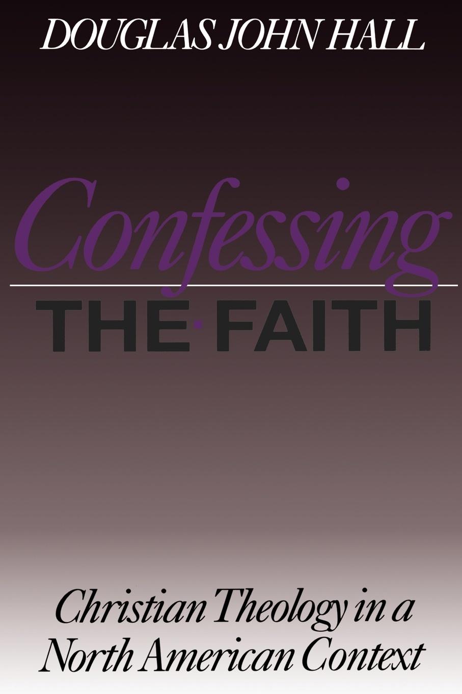 Douglas John Hall CONFESSING THE FAITH douglas john hall confessing the faith