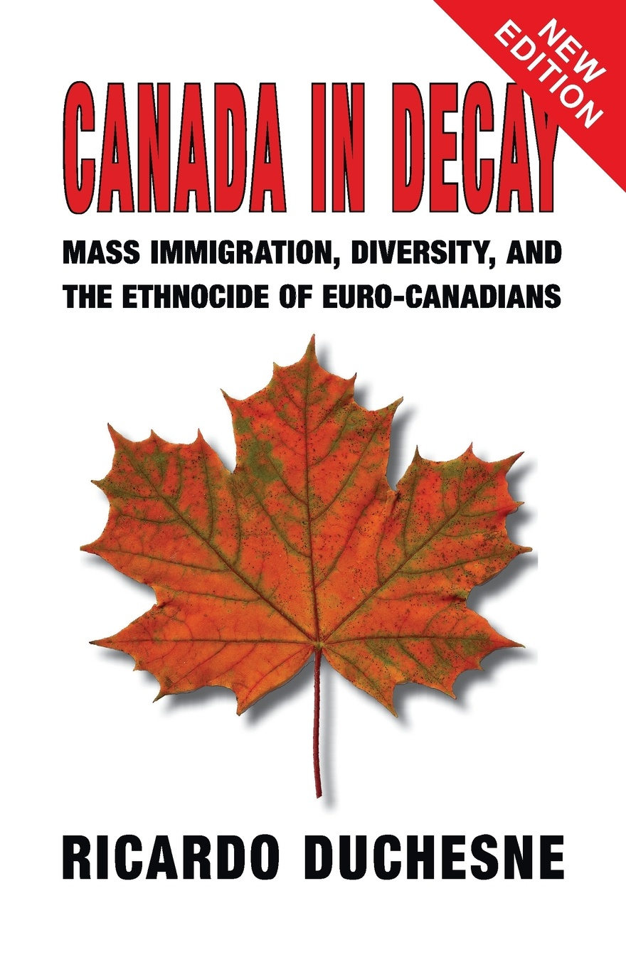 Ricardo Duchesne Canada In Decay. Mass Immigration, Diversity, and the Ethnocide of Euro-Canadians a history of canada