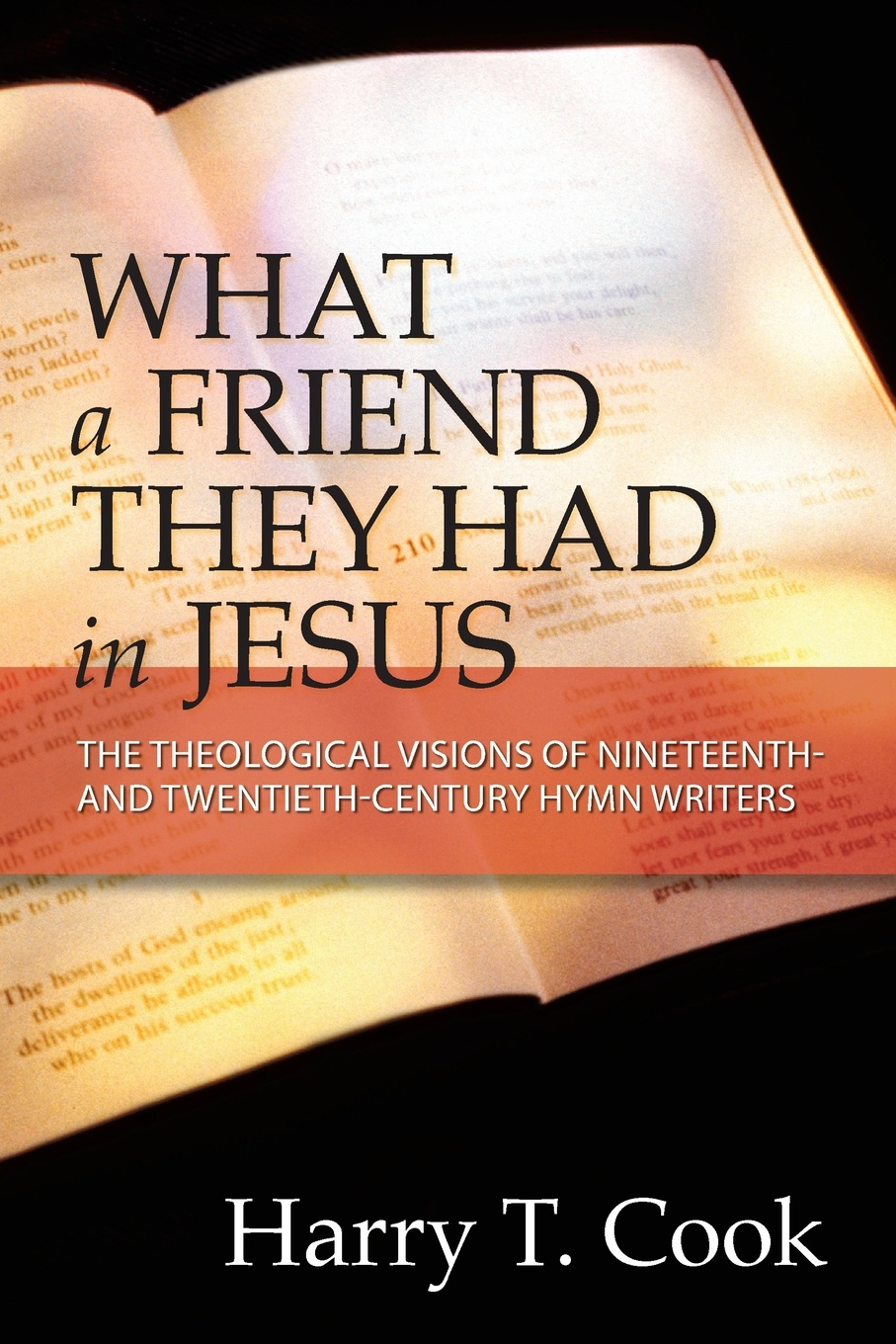 Harry T. Cook What a Friend They Had in Jesus. The Theological Visions of Nineteenth and Twentieth-Century Hymn Writers harry c hensel knight of the twentieth century