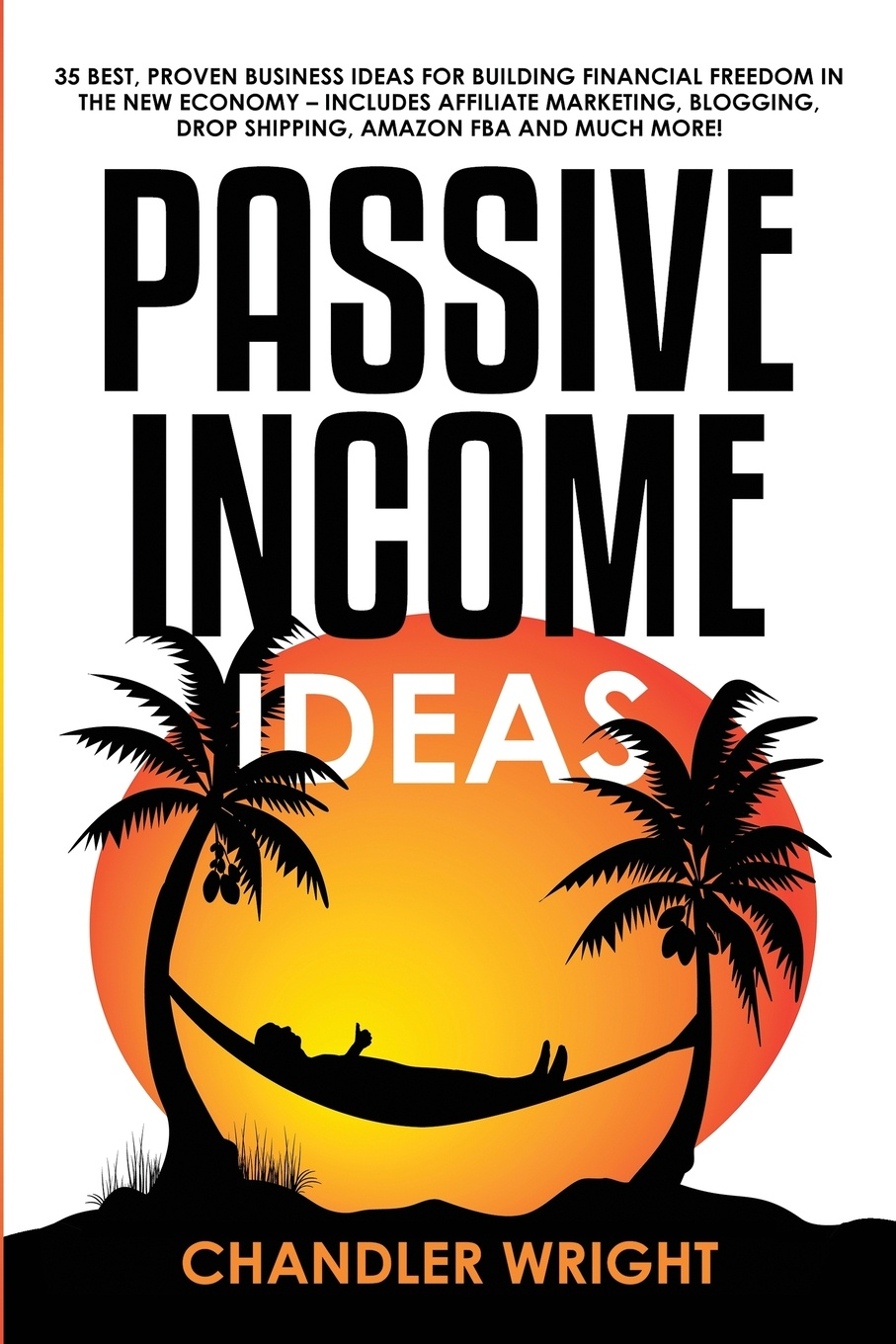 Chandler Wright Passive Income. Ideas - 35 Best, Proven Business Ideas for Building Financial Freedom in the New Economy - Includes Affiliate Marketing, Blogging, Dropshipping and Much More! harvey reese how to license your million dollar idea cash in on your inventions new product ideas software web business ideas and more