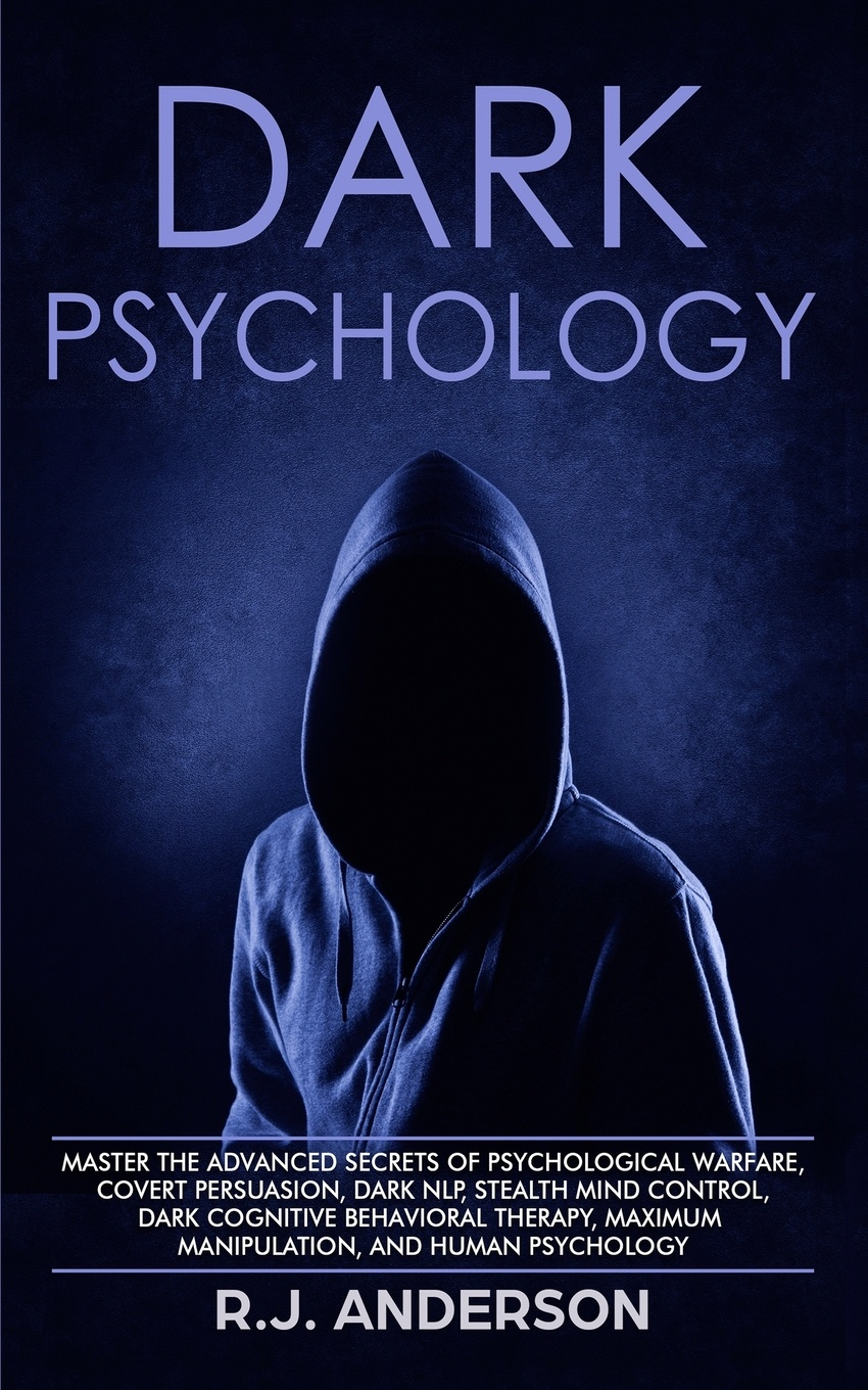 Dark Psychology. Master the Advanced Secrets of Psychological Warfare, Covert Persuasion, Dark NLP, Stealth Mind Control, Dark Cognitive Behavioral Therapy, Maximum Manipulation, and Human Psychology