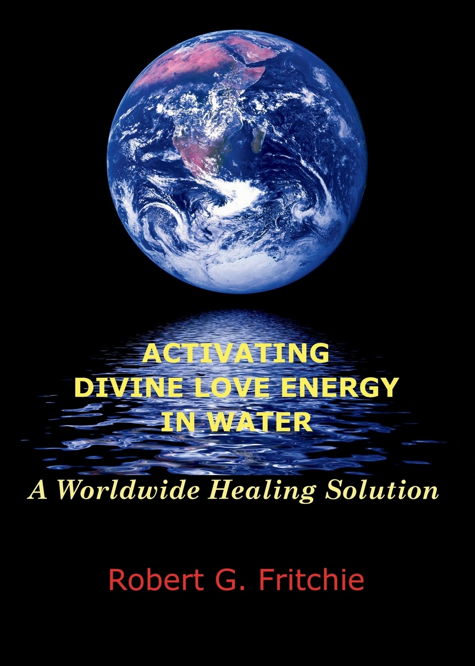 Robert G. Fritchie ACTIVATING DIVINE LOVE ENERGY IN WATER. A WORLDWIDE HEALING SOLUTION maggie mclaughlin a healing gift cognitive energy healing