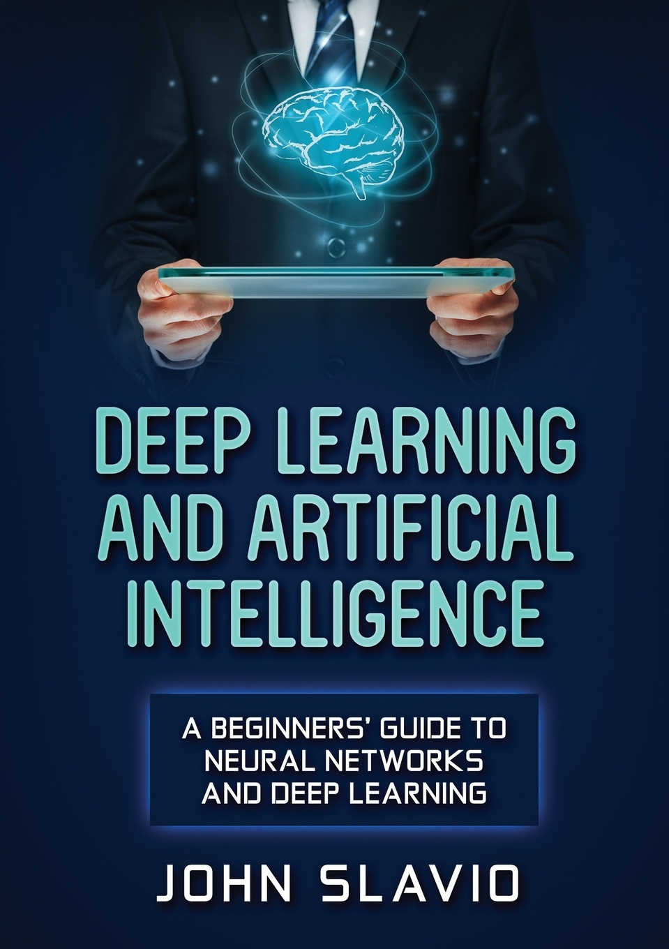John Slavio Deep Learning and Artificial Intelligence. A Beginners' Guide to Neural Networks and Deep Learning цена