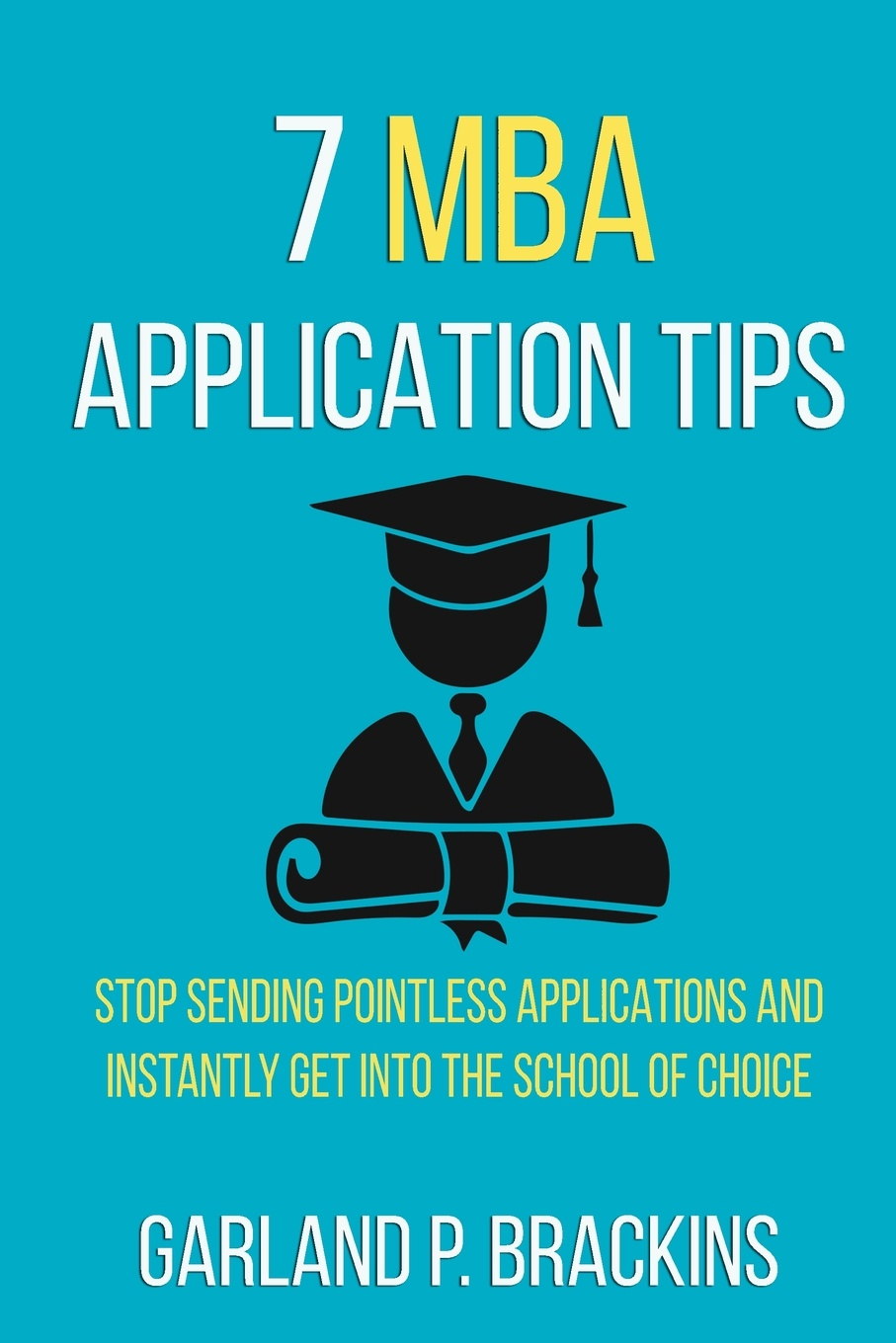 Garland P. Brackins 7 MBA Application Tips. Stop Sending Pointless Applications And Instantly Get Into The School Of Choice mba in a book
