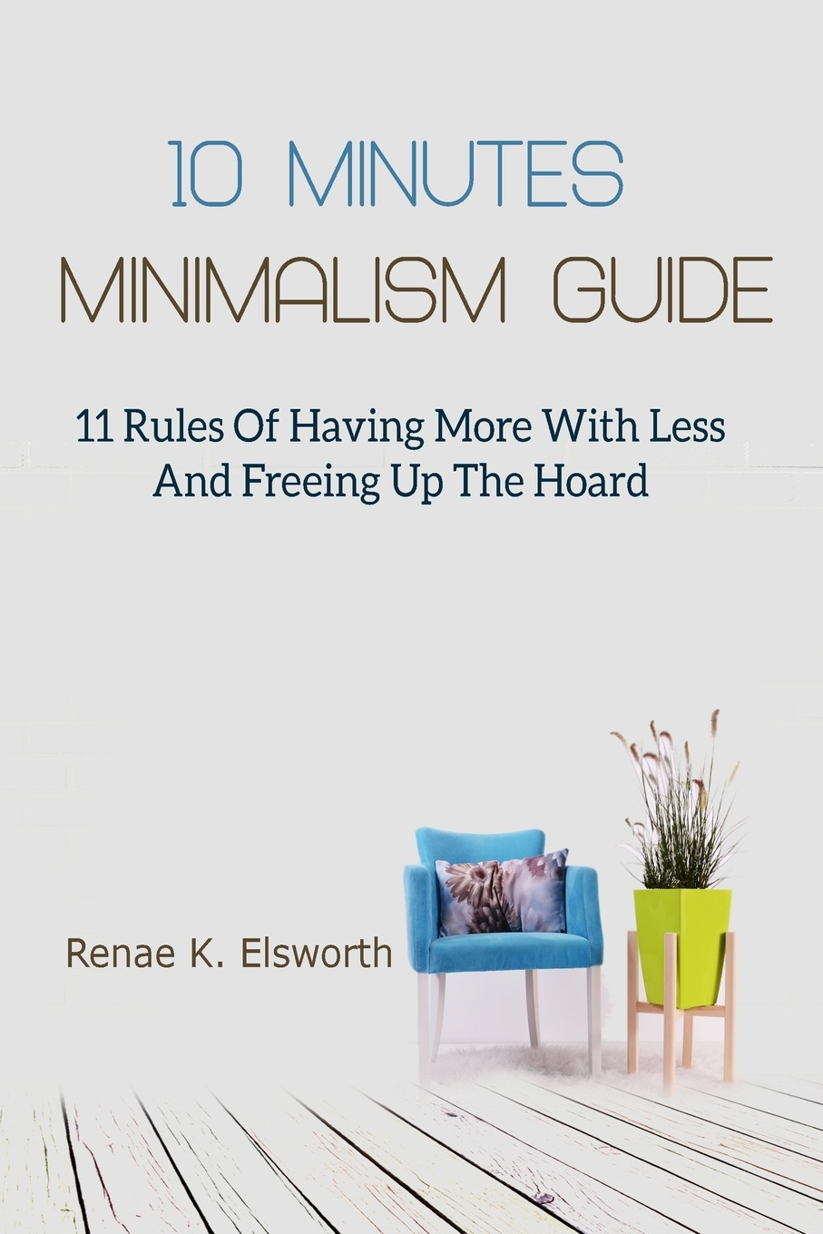 Renae K. Elsworth 10 Minutes Minimalism Guide. 11 Rules Of Having More With Less And Freeing Up The Hoard frederic brandt 10 minutes 10 years your definitive guide to a beautiful and youthful