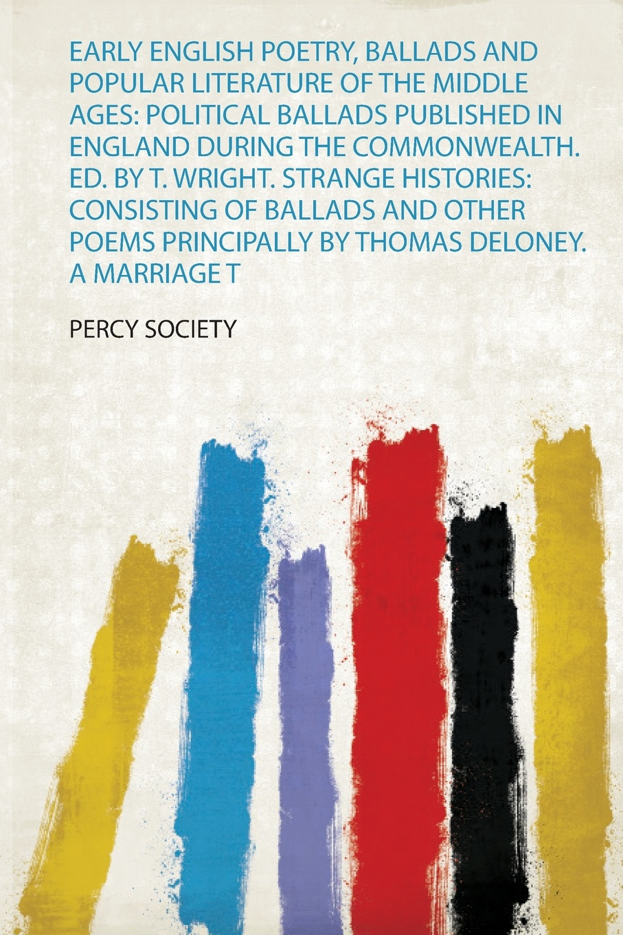 Early English Poetry, Ballads and Popular Literature of the Middle Ages. Political Ballads Published in England During the Commonwealth. Ed. by T. Wright. Strange Histories: Consisting of Ballads and Other Poems Principally by Thomas Deloney. a Ma...