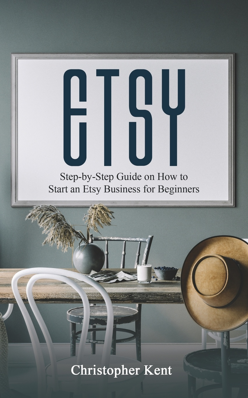Christopher Kent ETSY. Step-by-Step Guide on How to Start an Etsy Business for Beginners the complete idiot s guide to selling your crafts on etsy