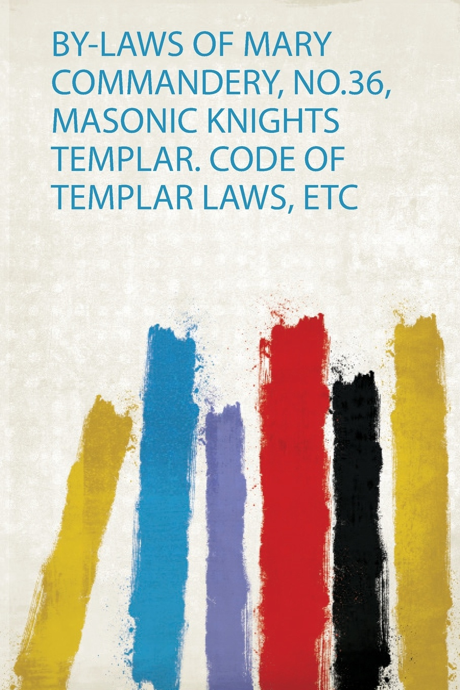 By-Laws of Mary Commandery, No.36, Masonic Knights Templar. Code of Templar Laws, Etc christopher hodapp the templar code for dummies