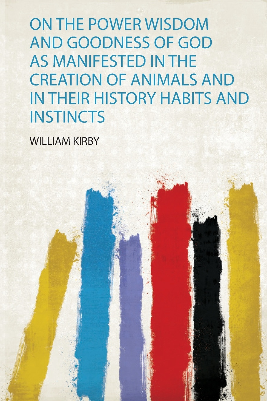 On the Power Wisdom and Goodness of God as Manifested in the Creation of Animals and in Their History Habits and Instincts william kirby on the power wisdom and goodness of god as manifested in the creation of animals and in their history habits and instincts volume 1