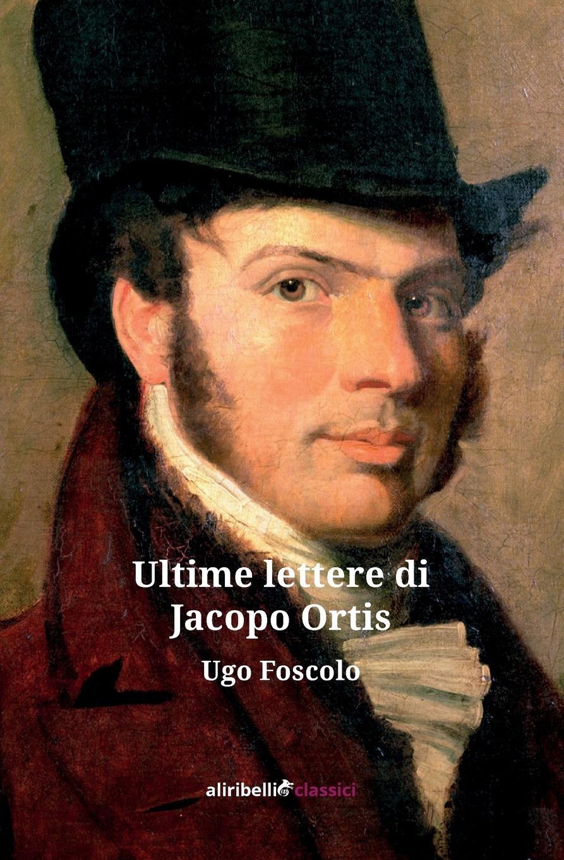 Ugo Foscolo Le Ultime Lettere di Jacopo Ortis cesare balbo lettere di politica e letteratura