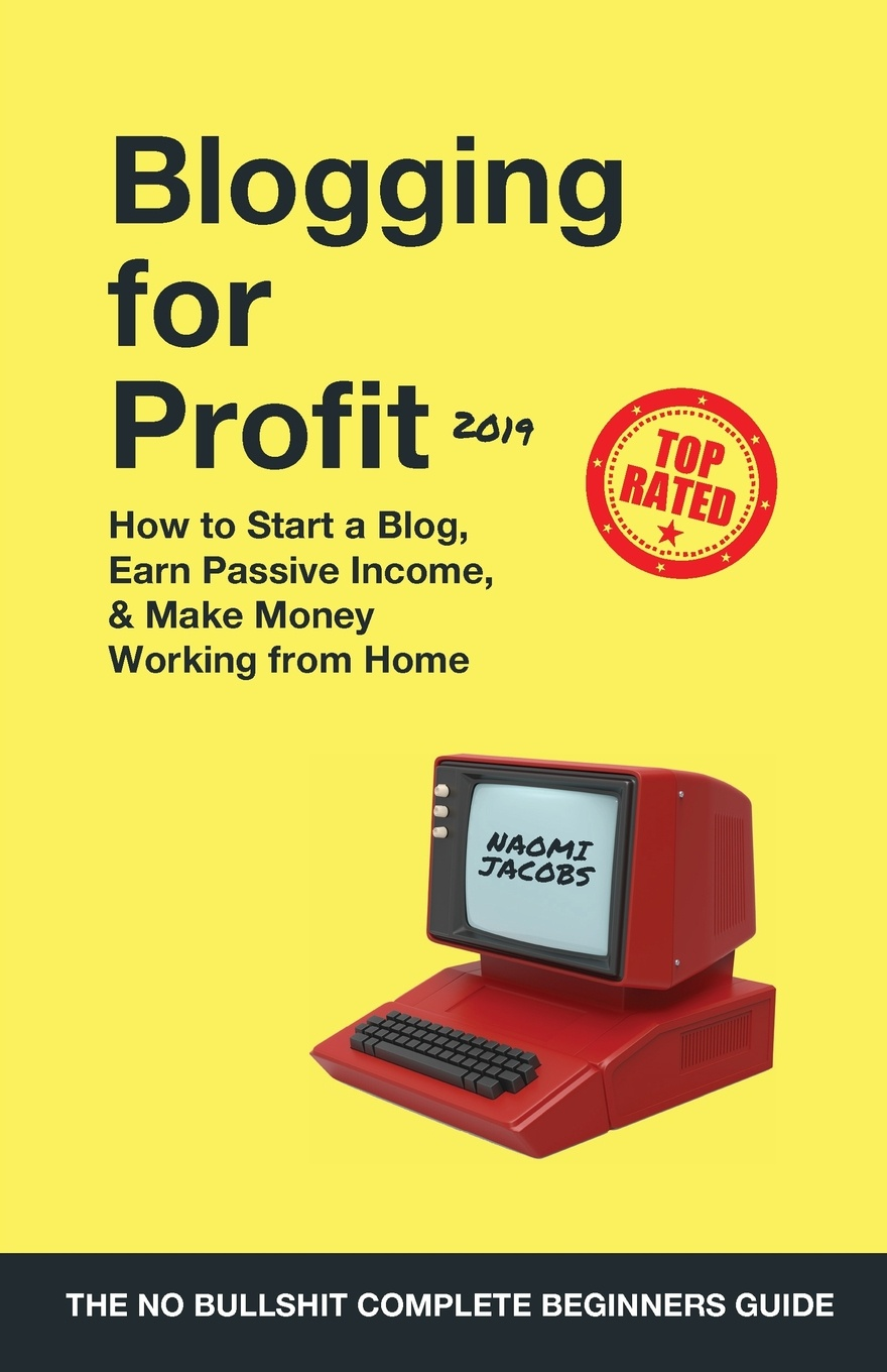 Naomi Jacobs Blogging for Profit 2019. The Complete Beginners Guide on How to Start a Blog, Earn Passive Income, and Make Money Working from Home blog