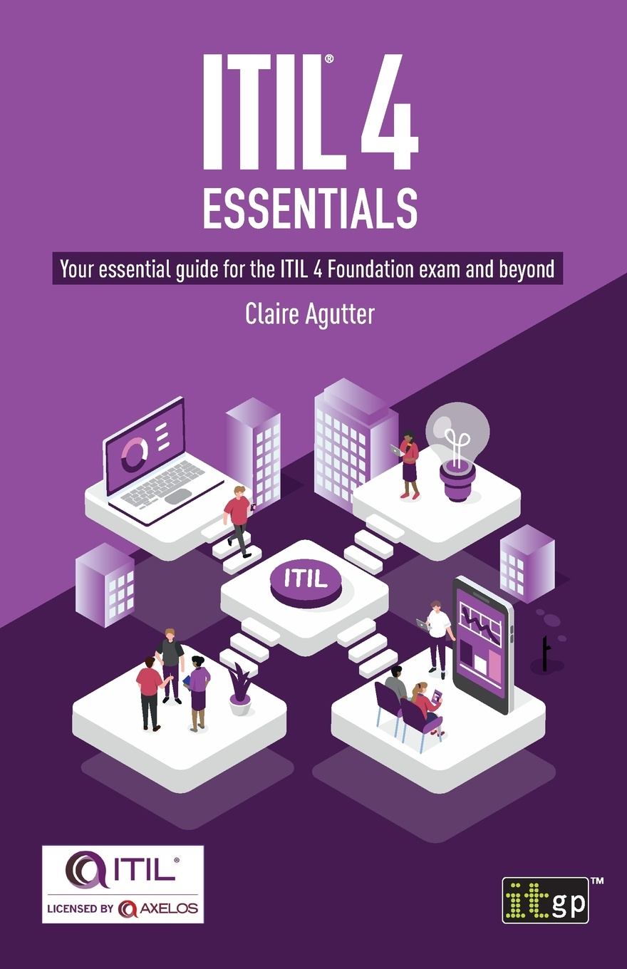 Claire Agutter ITIL. 4 Essentials. Your essential guide for the ITIL 4 Foundation exam and beyond liz gallacher itil foundation exam study guide