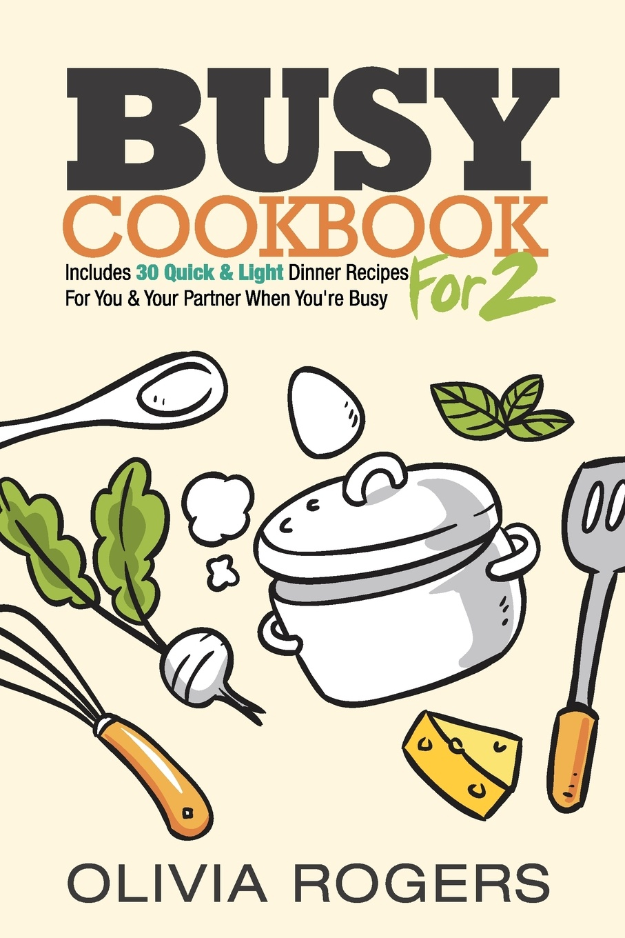 Olivia Rogers Busy Cookbook for 2. Includes 30 Quick & Light Dinner Recipes for You & Your Partner When You're Busy цены онлайн