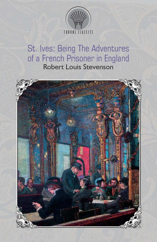 Stevenson Robert Louis St. Ives. Being The Adventures of a French Prisoner in England stevenson robert louis st ives being the adventures of a french prisoner in england