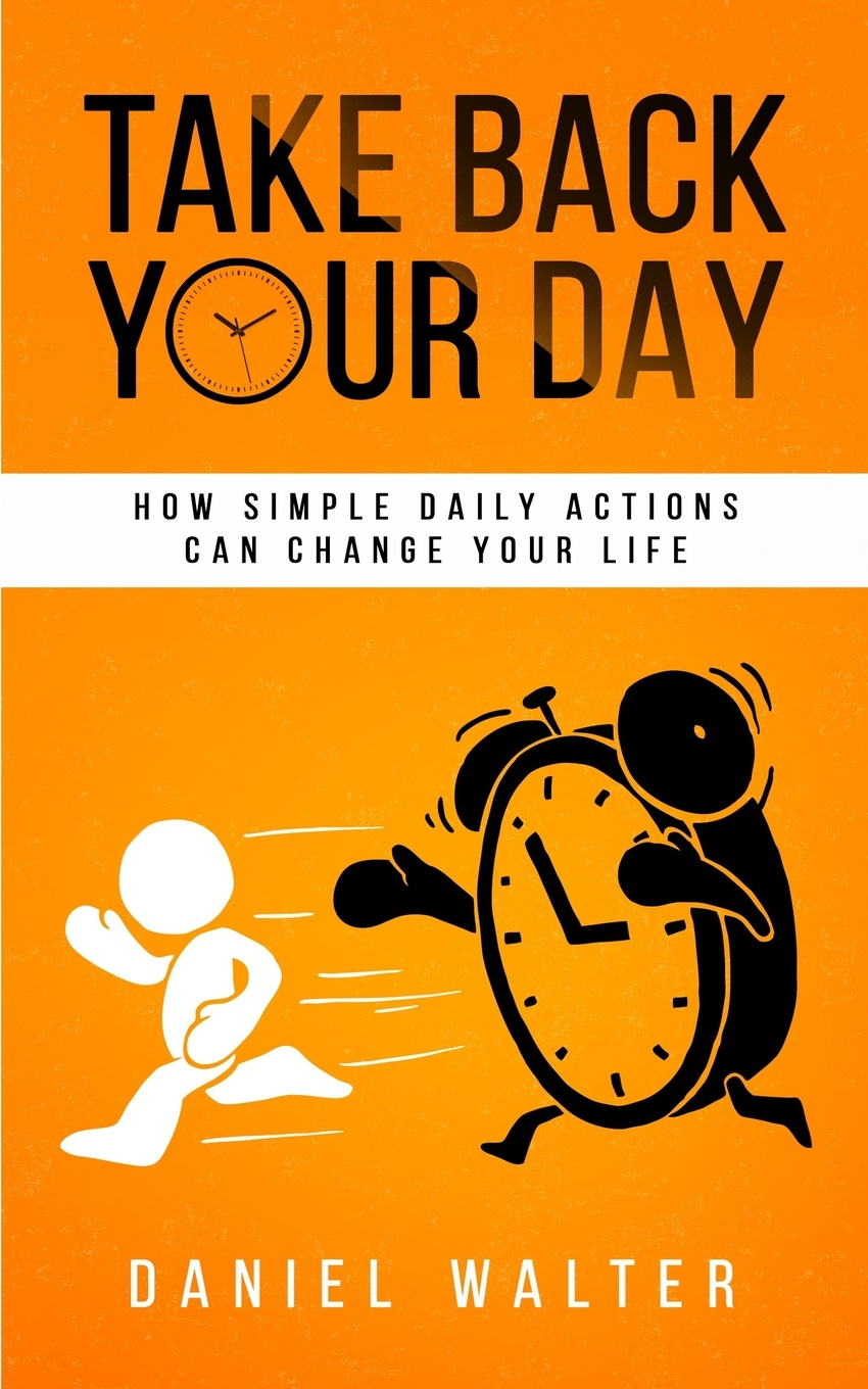 Фото - Daniel Walter Take Back Your Day. How Simple Daily Actions Can Change Your Life daniel gutierrez daniel gutierrez on mindfulness understanding how being present in life delivers results