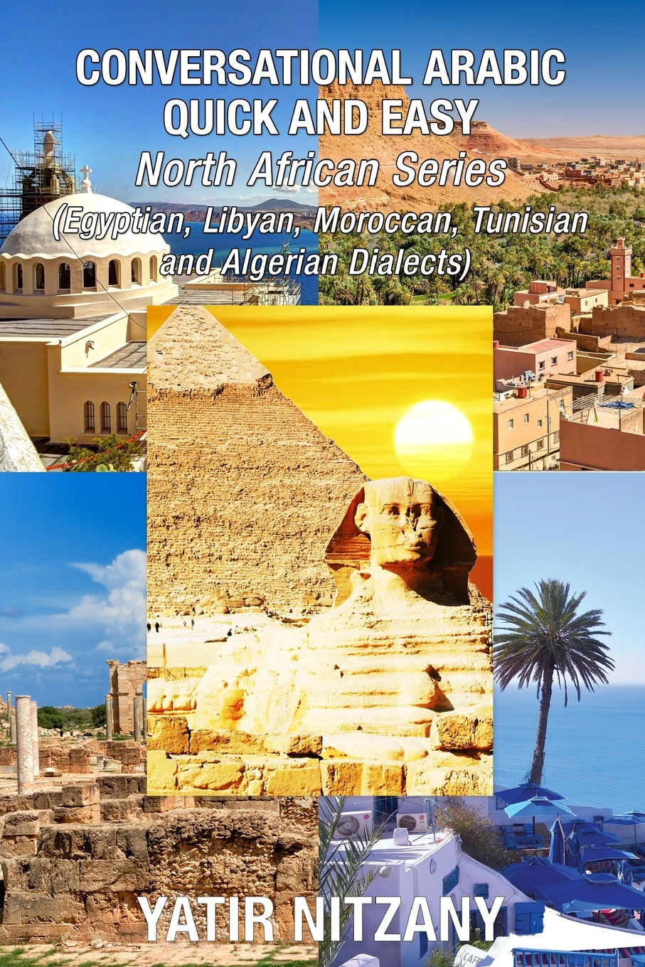 Yatir Nitzany Conversational Arabic Quick and Easy - North African Dialects. Egyptian Arabic, Libyan Arabic, Moroccan Dialect, Tunisian Dialect, Algerian Dialect.