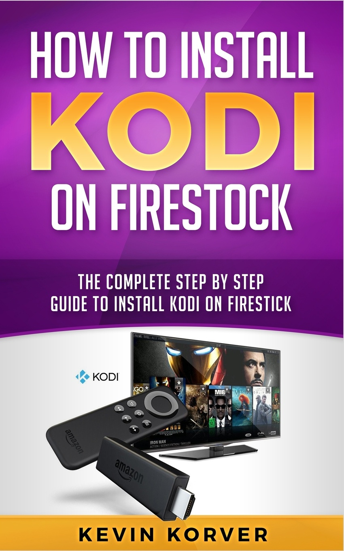 Kevin Korver How to Install Kodi on Firestick. The Complete Step-by-Step Guide To Installing Kodi on Firestick kodi для автомобиля