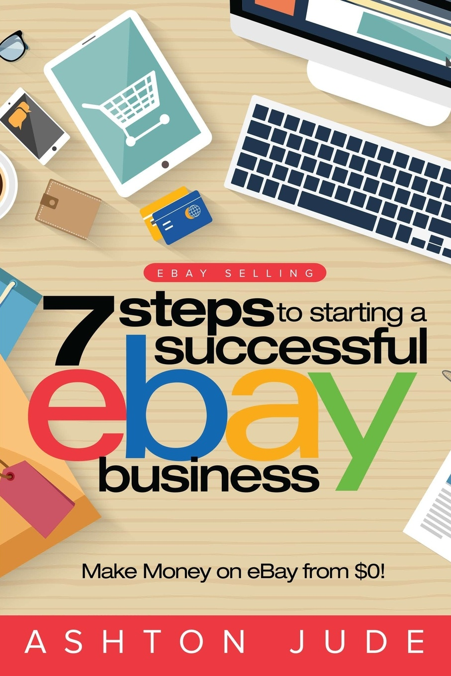 Ashton Jude eBay Selling. 7 Steps to Starting a Successful eBay Business from .0 and Make Money on eBay: Be an eBay Success with your own eBay Store (eBay Tips Book 1) ebay