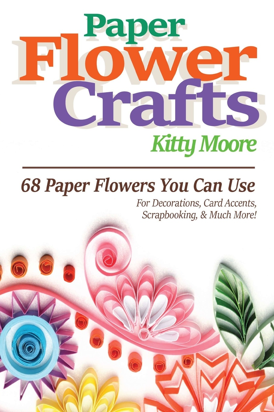 Kitty Moore Paper Flower Crafts (2nd Edition). 68 Paper Flowers You Can Use For Decorations, Card Accents, Scrapbooking, & Much More! paper crafts a maker